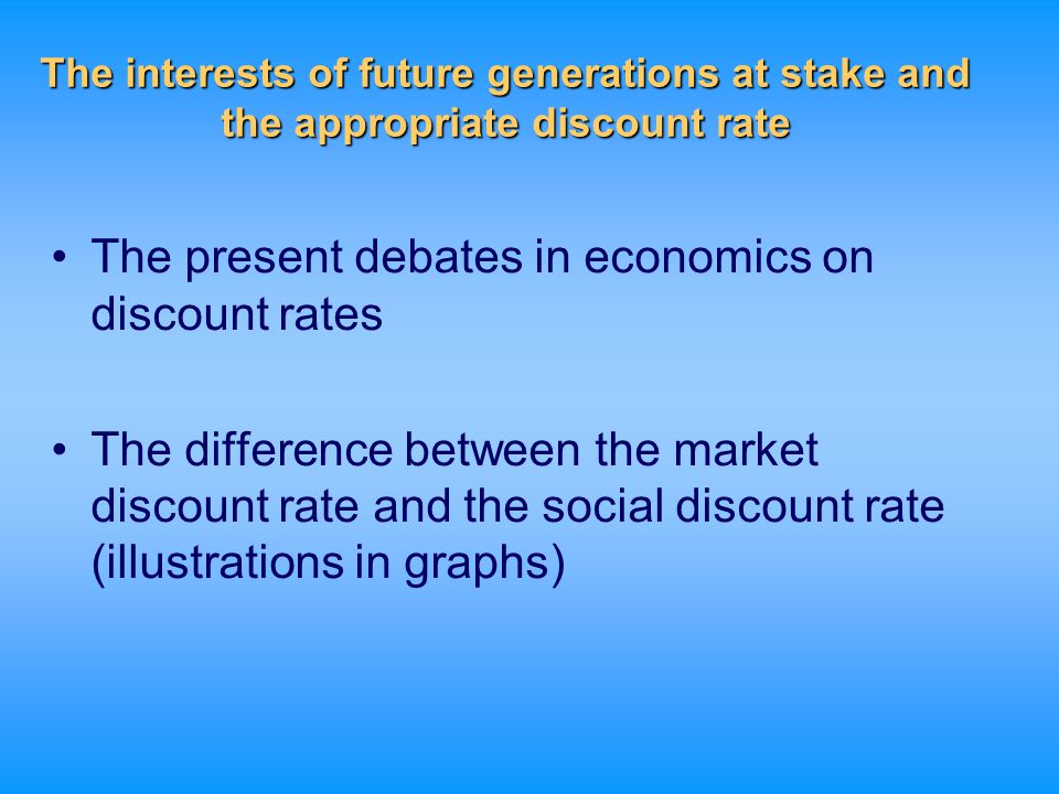 The interests of future generations at stake and the appropriate discount rate The present debates in economics on discount rates The difference betwe