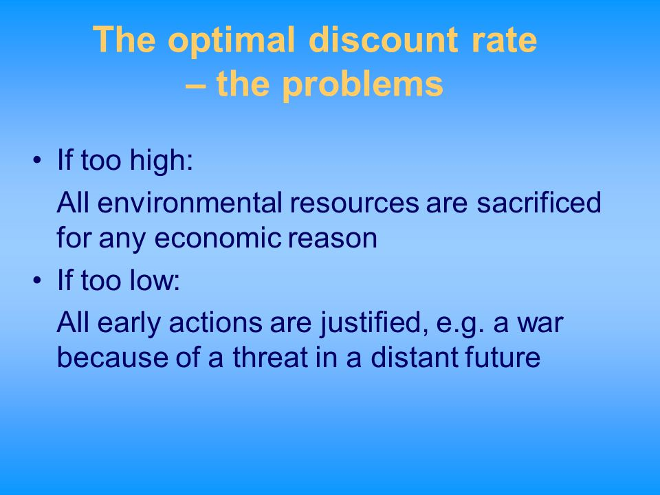 The optimal discount rate – the problems If too high: All environmental resources are sacrificed for any economic reason If too low: All early actions