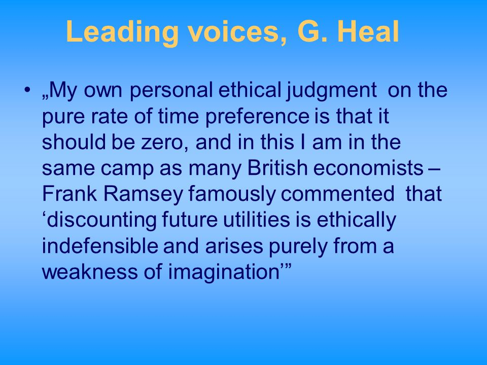 """Leading voices, G. Heal """"My own personal ethical judgment on the pure rate of time preference is that it should be zero, and in this I am in the same"""