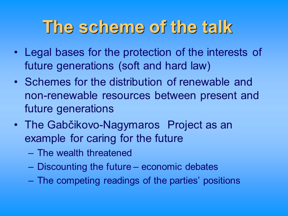 The scheme of the talk Legal bases for the protection of the interests of future generations (soft and hard law) Schemes for the distribution of renew
