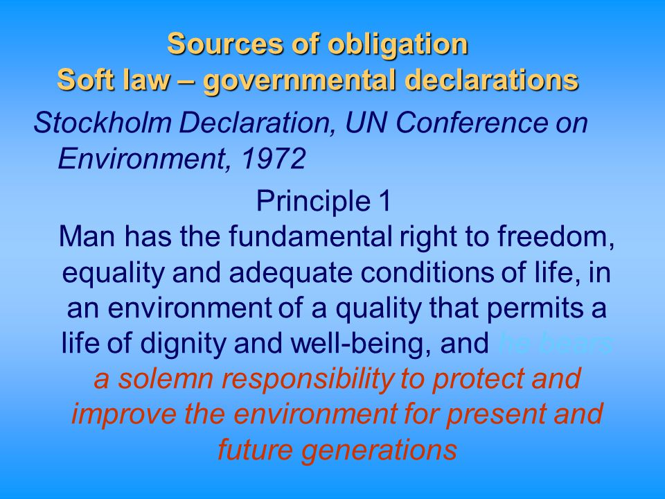 Sources of obligation Soft law – governmental declarations World Charter for Nature (GA Res 37/ 7 of 28 October 1982) Reaffirming that man must acquire the knowledge to maintain and enhance his ability to use natural resources in a manner which ensures the preservation of the species and ecosystems for the benefit of present and future generations