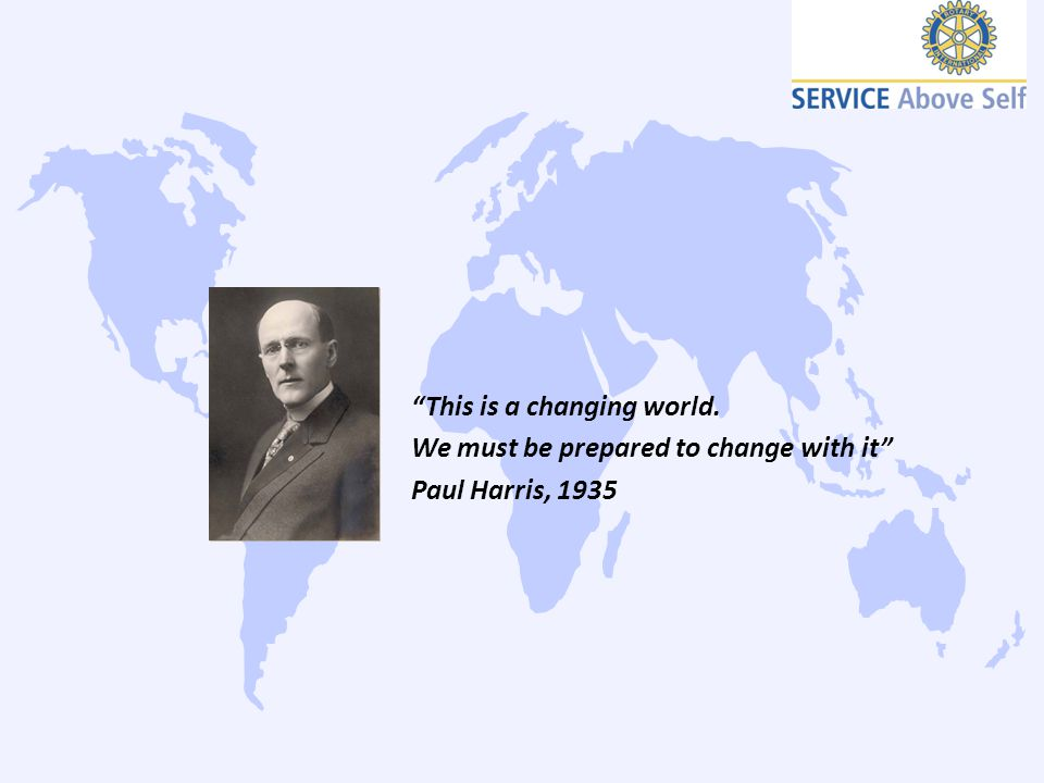"""""""This is a changing world. We must be prepared to change with it"""" Paul Harris, 1935"""