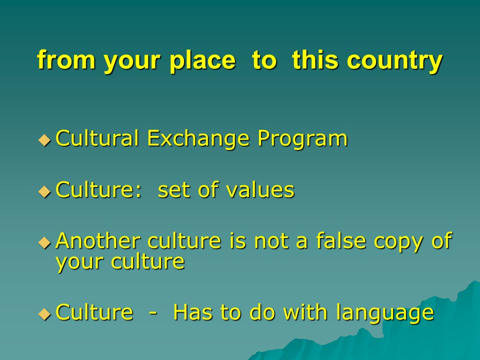 from your place to this country  Cultural Exchange Program  Culture: set of values  Another culture is not a false copy of your culture  Culture - Has to do with language