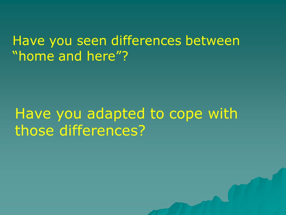 Have you seen differences between home and here ? Have you adapted to cope with those differences?