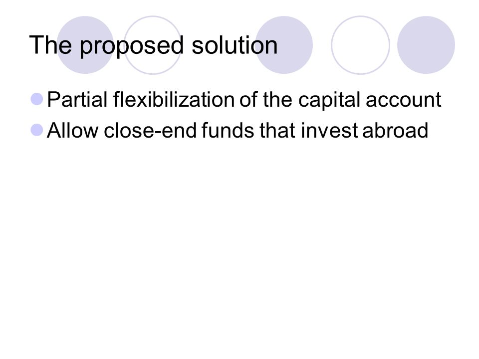 The proposed solution Partial flexibilization of the capital account Allow close-end funds that invest abroad