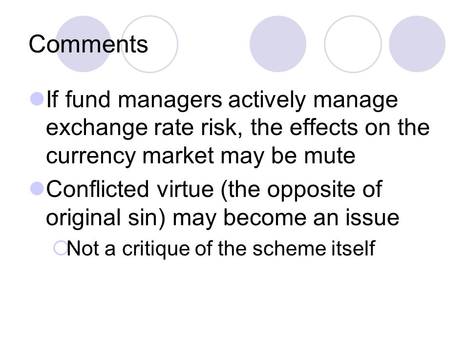Comments If fund managers actively manage exchange rate risk, the effects on the currency market may be mute Conflicted virtue (the opposite of original sin) may become an issue  Not a critique of the scheme itself