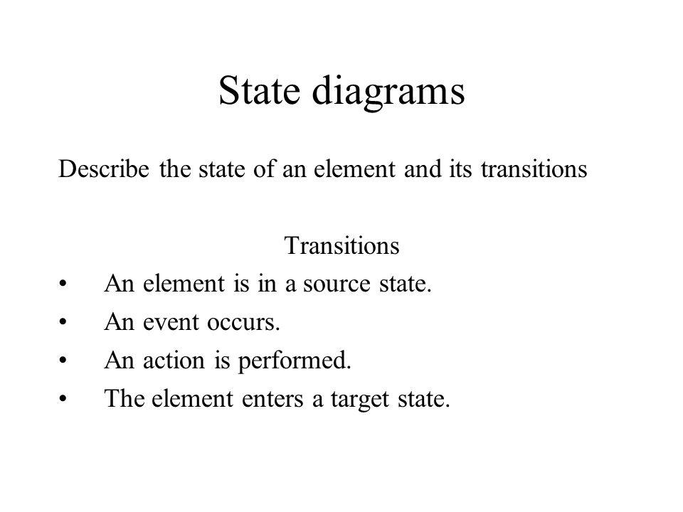 State diagrams Describe the state of an element and its transitions Transitions An element is in a source state. An event occurs. An action is perform