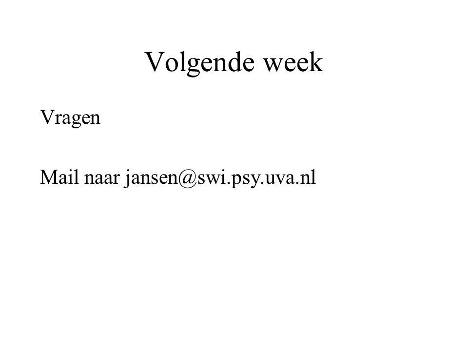 Volgende week Vragen Mail naar jansen@swi.psy.uva.nl