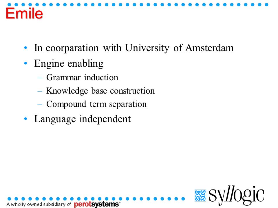 Emile In coorparation with University of Amsterdam Engine enabling –Grammar induction –Knowledge base construction –Compound term separation Language independent