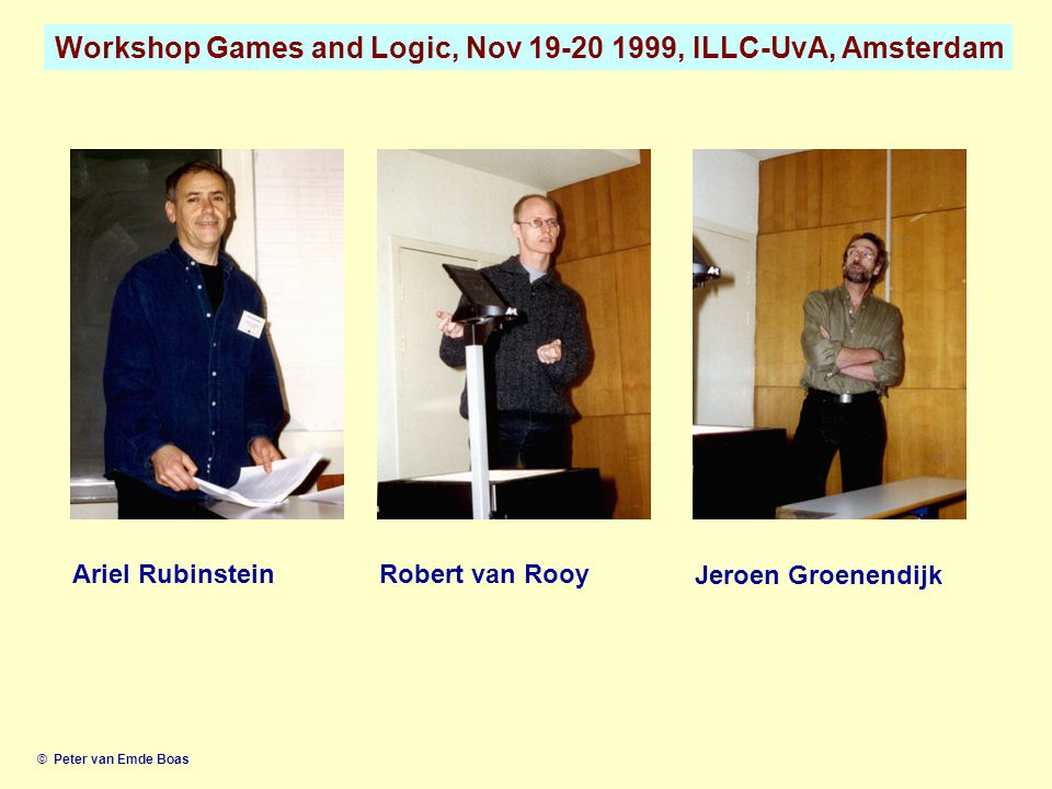 Workshop Games and Logic, Nov 19-20 1999, ILLC-UvA, Amsterdam © Peter van Emde Boas Ariel RubinsteinRobert van Rooy Jeroen Groenendijk