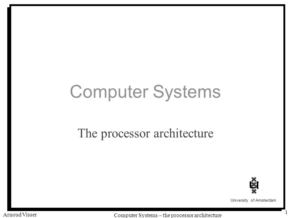 University of Amsterdam Computer Systems – the processor architecture Arnoud Visser 12 Control logic: ALU A valE  valB + –4 Decrement stack pointer No operation valE  valB + 4 Increment stack pointer valE  valB + valC Compute effective address valE  valB OP valA Perform ALU operation OPl rA, rB Execute rmmovl rA, D(rB) popl rA jXX Dest call Dest ret Execute valE  valB + 4 Increment stack pointer int aluA = [ icode in { IRRMOVL, IOPL } : valA; icode in { IIRMOVL, IRMMOVL, IMRMOVL } : valC; icode in { ICALL, IPUSHL } : -4; icode in { IRET, IPOPL } : 4; # Other instructions don t need ALU ];