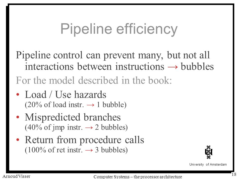 University of Amsterdam Computer Systems – the processor architecture Arnoud Visser 18 Pipeline efficiency Pipeline control can prevent many, but not all interactions between instructions → bubbles For the model described in the book: Load / Use hazards (20% of load instr.