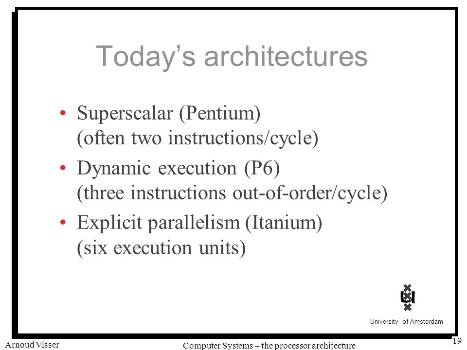 University of Amsterdam Computer Systems – the processor architecture Arnoud Visser 19 Today's architectures Superscalar (Pentium) (often two instructions/cycle) Dynamic execution (P6) (three instructions out-of-order/cycle) Explicit parallelism (Itanium) (six execution units)