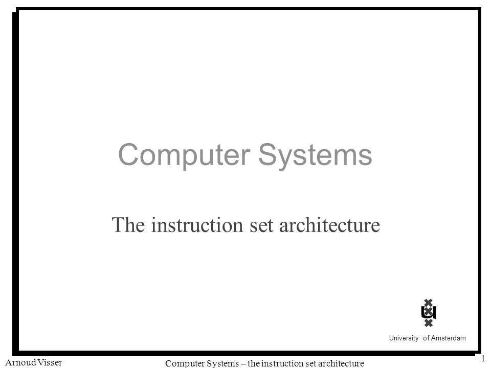 University of Amsterdam Computer Systems – the instruction set architecture Arnoud Visser 2 Intel Processors A stable platform for last decades: –8086 (1978) 8 bits –80186 (1980) 8 or 16 bits –80286 (1982) 16 bits –80386 (1985) 32 bits (33 MHz) –Pentium 4 (2001) 32 bits (3.2 GHz)