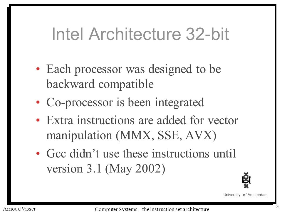 University of Amsterdam Computer Systems – the instruction set architecture Arnoud Visser 4 ALU is still the core Unit that performs arithmetic / logic operations on two inputs ALUALU Y X X + Y 0 ALUALU Y X X - Y 1 ALUALU Y X X & Y 2 ALUALU Y X X ^ Y 3 A B A B A B A B