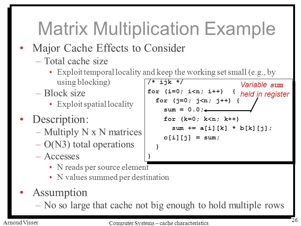 University of Amsterdam Computer Systems – cache characteristics Arnoud Visser 26 Matrix Multiplication Example Major Cache Effects to Consider –Total cache size Exploit temporal locality and keep the working set small (e.g., by using blocking) –Block size Exploit spatial locality Description: –Multiply N x N matrices –O(N3) total operations –Accesses N reads per source element N values summed per destination Assumption –No so large that cache not big enough to hold multiple rows /* ijk */ for (i=0; i<n; i++) { for (j=0; j<n; j++) { sum = 0.0; for (k=0; k<n; k++) sum += a[i][k] * b[k][j]; c[i][j] = sum; } /* ijk */ for (i=0; i<n; i++) { for (j=0; j<n; j++) { sum = 0.0; for (k=0; k<n; k++) sum += a[i][k] * b[k][j]; c[i][j] = sum; } Variable sum held in register