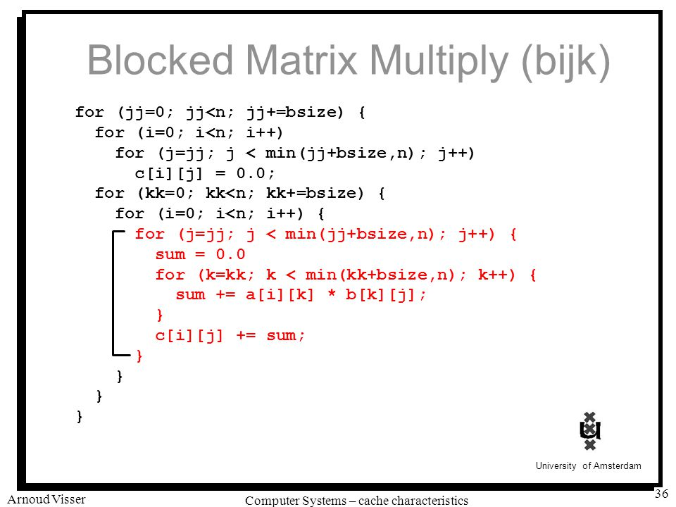 University of Amsterdam Computer Systems – cache characteristics Arnoud Visser 36 Blocked Matrix Multiply (bijk) for (jj=0; jj<n; jj+=bsize) { for (i=0; i<n; i++) for (j=jj; j < min(jj+bsize,n); j++) c[i][j] = 0.0; for (kk=0; kk<n; kk+=bsize) { for (i=0; i<n; i++) { for (j=jj; j < min(jj+bsize,n); j++) { sum = 0.0 for (k=kk; k < min(kk+bsize,n); k++) { sum += a[i][k] * b[k][j]; } c[i][j] += sum; }