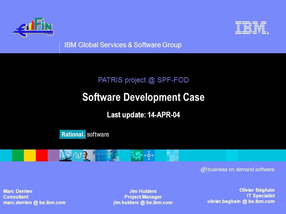 IBM Global Services & Software Group ® Olivier Béghain IT Specialist olivier.beghain @ be.ibm.com PATRIS project @ SPF-FOD Software Development Case Last update: 14-APR-04 PATRIS project @ SPF-FOD Software Development Case Last update: 14-APR-04 Marc Derrien Consultant marc.derrien @ be.ibm.com Jim Hulders Project Manager jim.hulders @ be.ibm.com