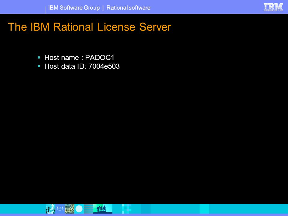 IBM Software Group | Rational software The IBM Rational License Server  Host name : PADOC1  Host data ID: 7004e503