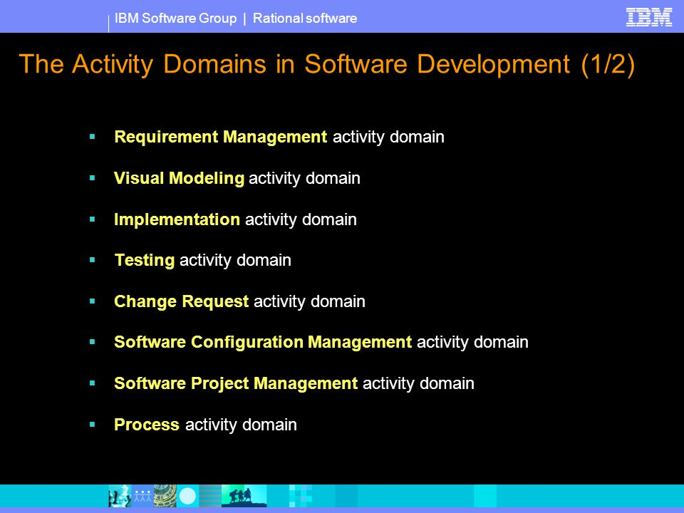 IBM Software Group | Rational software The Activity Domains in Software Development (1/2)  Requirement Management activity domain  Visual Modeling activity domain  Implementation activity domain  Testing activity domain  Change Request activity domain  Software Configuration Management activity domain  Software Project Management activity domain  Process activity domain