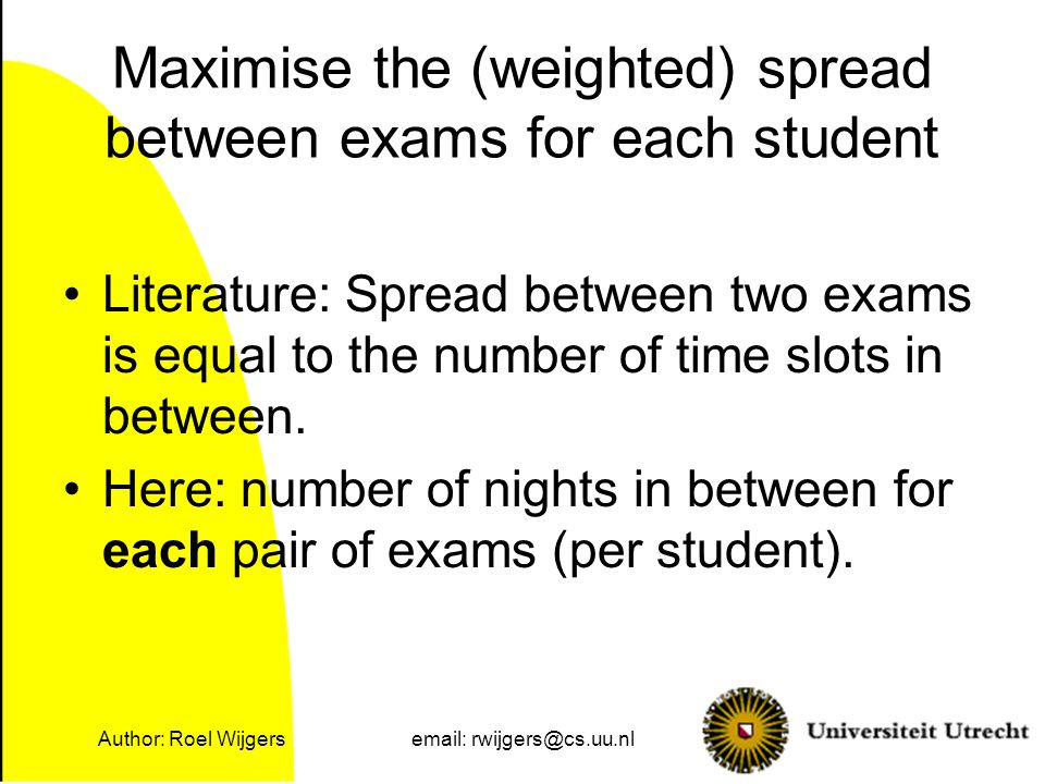 Author: Roel Wijgersemail: rwijgers@cs.uu.nl Literature: Spread between two exams is equal to the number of time slots in between.