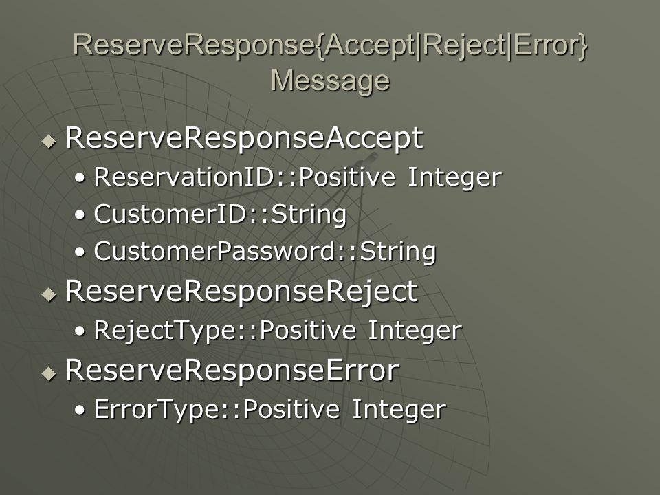 ReserveResponse{Accept|Reject|Error} Message  ReserveResponseAccept ReservationID::Positive IntegerReservationID::Positive Integer CustomerID::StringCustomerID::String CustomerPassword::StringCustomerPassword::String  ReserveResponseReject RejectType::Positive IntegerRejectType::Positive Integer  ReserveResponseError ErrorType::Positive IntegerErrorType::Positive Integer