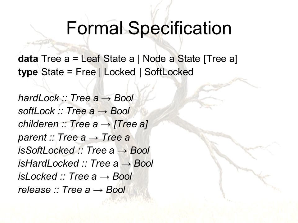 Formal Specification data Tree a = Leaf State a | Node a State [Tree a] type State = Free | Locked | SoftLocked hardLock :: Tree a → Bool softLock :: Tree a → Bool childeren :: Tree a → [Tree a] parent :: Tree a → Tree a isSoftLocked :: Tree a → Bool isHardLocked :: Tree a → Bool isLocked :: Tree a → Bool release :: Tree a → Bool