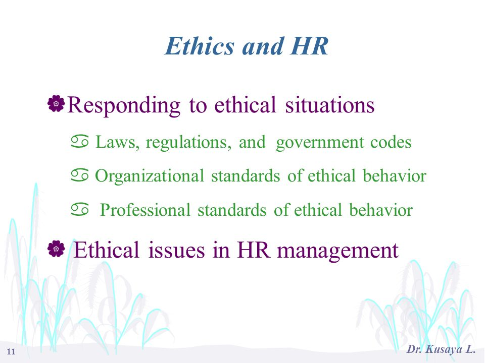 11 Dr. Kusaya L. Ethics and HR  Responding to ethical situations a Laws, regulations, and government codes a Organizational standards of ethical beha