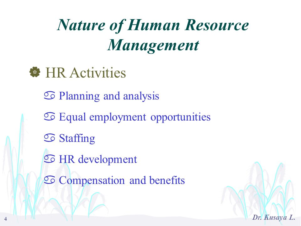4 Dr. Kusaya L.  HR Activities a Planning and analysis a Equal employment opportunities a Staffing a HR development a Compensation and benefits Natur