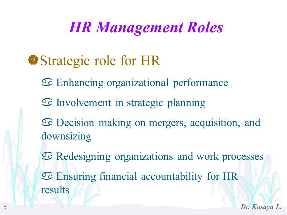 7 Dr. Kusaya L. HR Management Roles  Strategic role for HR a Enhancing organizational performance a Involvement in strategic planning a Decision maki