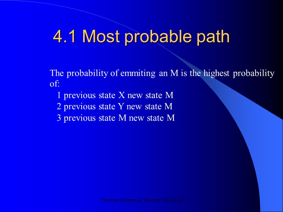 Thomas Jellema & Wouter Van Gool 11 4.1 Most probable path The probability of emmiting an M is the highest probability of: 1 previous state X new state M 2 previous state Y new state M 3 previous state M new state M