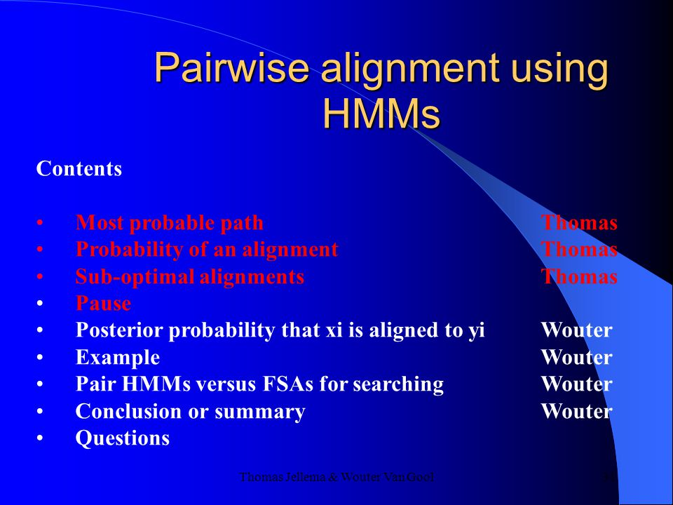 Thomas Jellema & Wouter Van Gool 31 Contents Most probable path Thomas Probability of an alignment Thomas Sub-optimal alignments Thomas Pause Posterior probability that xi is aligned to yi Wouter ExampleWouter Pair HMMs versus FSAs for searchingWouter Conclusion or summaryWouter Questions Pairwise alignment using HMMs