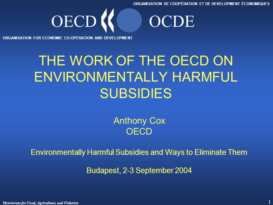 Directorate for Food, Agriculture, and Fisheries 1 ORGANISATION FOR ECONOMIC CO-OPERATION AND DEVELOPMENT ORGANISATION DE COOPÉRATION ET DE DEVELOPMENT ÉCONOMIQUES OECDOCDE THE WORK OF THE OECD ON ENVIRONMENTALLY HARMFUL SUBSIDIES Anthony Cox OECD Environmentally Harmful Subsidies and Ways to Eliminate Them Budapest, 2-3 September 2004