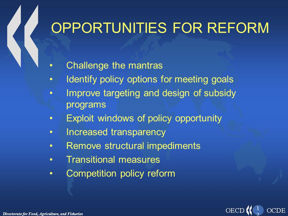 Directorate for Food, Agriculture, and Fisheries 1212 OPPORTUNITIES FOR REFORM Challenge the mantras Identify policy options for meeting goals Improve targeting and design of subsidy programs Exploit windows of policy opportunity Increased transparency Remove structural impediments Transitional measures Competition policy reform