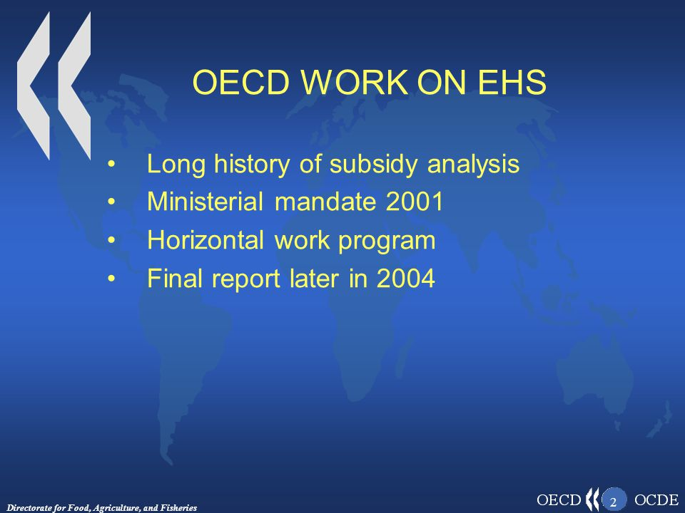 Directorate for Food, Agriculture, and Fisheries 2 OECD WORK ON EHS Long history of subsidy analysis Ministerial mandate 2001 Horizontal work program Final report later in 2004