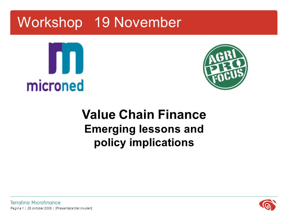 Pagina 1 | 26 oktober 2009 | [Presentatie titel invullen] Workshop 19 November Value Chain Finance Emerging lessons and policy implications