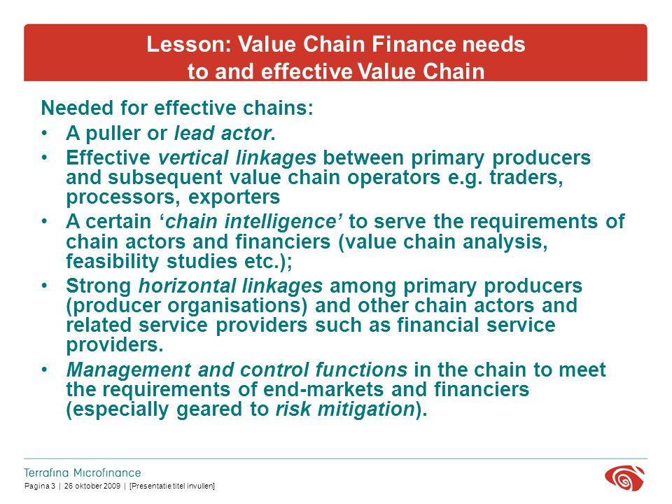 Pagina 3 | 26 oktober 2009 | [Presentatie titel invullen] Lesson: Value Chain Finance needs to and effective Value Chain Needed for effective chains: A puller or lead actor.