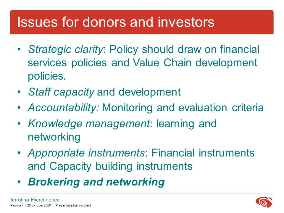 Pagina 7 | 26 oktober 2009 | [Presentatie titel invullen] Issues for donors and investors Strategic clarity: Policy should draw on financial services policies and Value Chain development policies.
