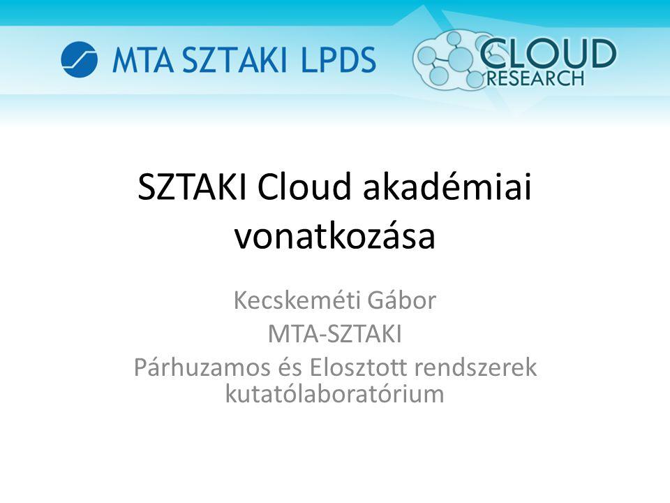 SZTAKI Cloud akadémiai vonatkozása Kecskeméti Gábor MTA-SZTAKI Párhuzamos és Elosztott rendszerek kutatólaboratórium