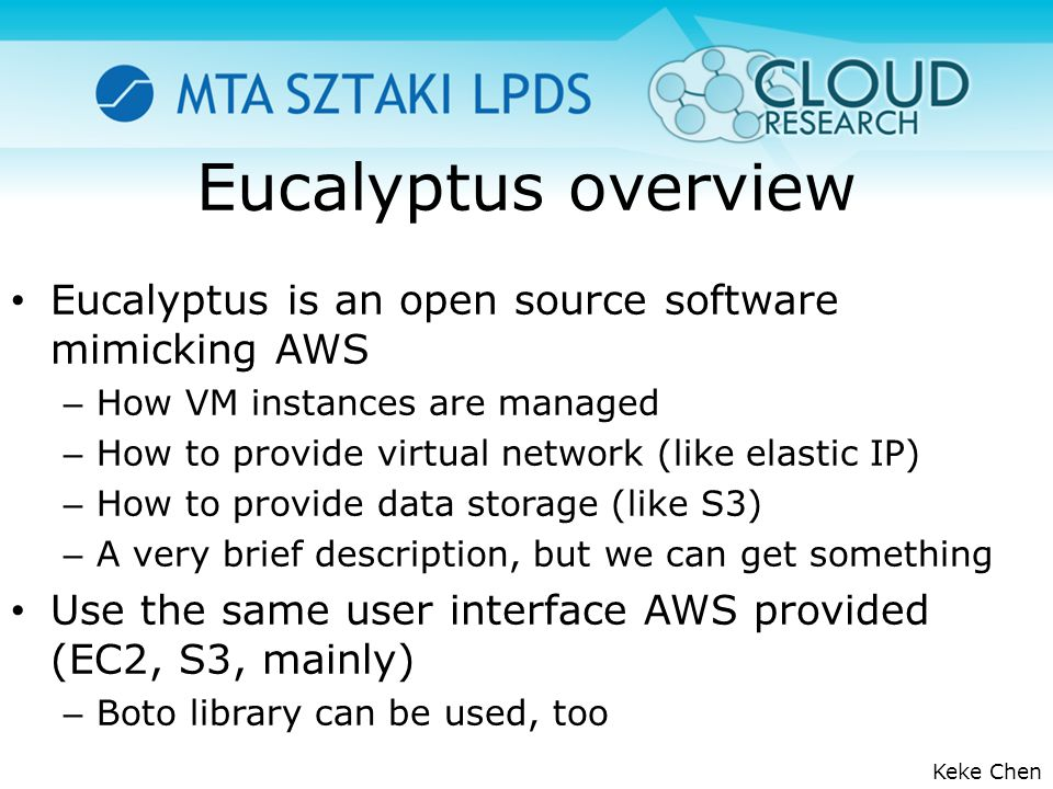 Eucalyptus overview Eucalyptus is an open source software mimicking AWS – How VM instances are managed – How to provide virtual network (like elastic IP) – How to provide data storage (like S3) – A very brief description, but we can get something Use the same user interface AWS provided (EC2, S3, mainly) – Boto library can be used, too Keke Chen