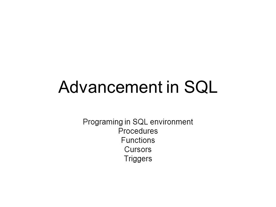 Advancement in SQL Programing in SQL environment Procedures Functions Cursors Triggers