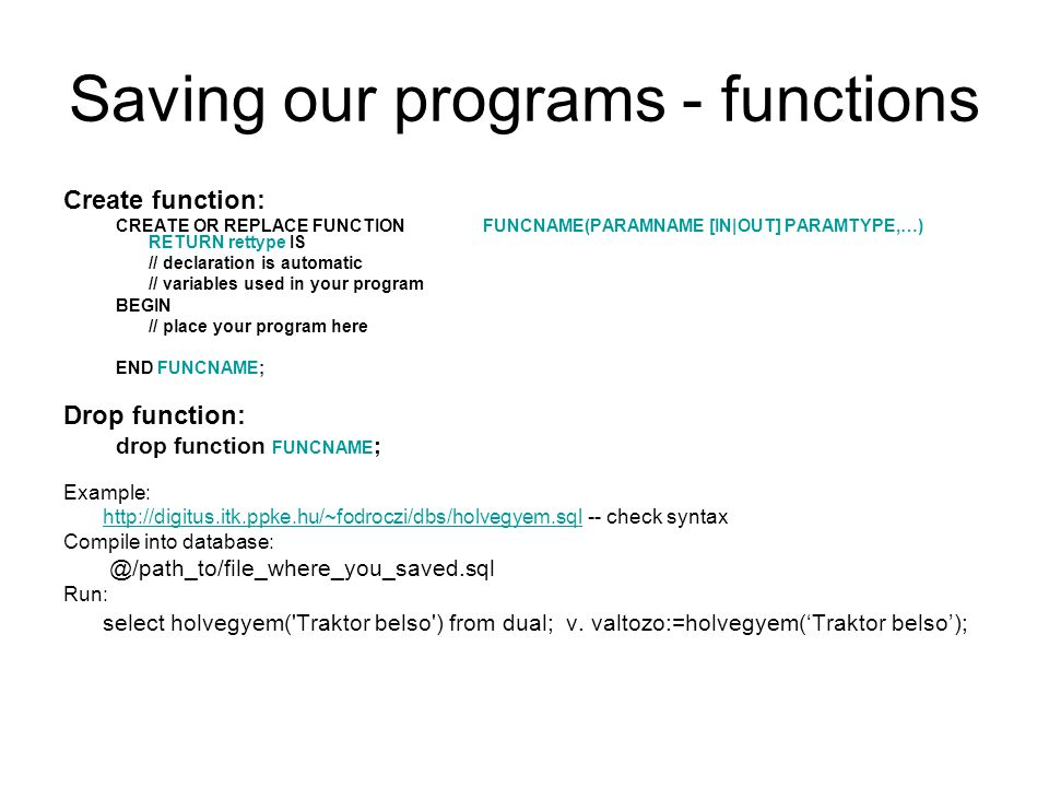 Saving our programs - functions Create function: CREATE OR REPLACE FUNCTIONFUNCNAME(PARAMNAME [IN|OUT] PARAMTYPE,…) RETURN rettype IS // declaration is automatic // variables used in your program BEGIN // place your program here END FUNCNAME; Drop function: drop function FUNCNAME ; Example: http://digitus.itk.ppke.hu/~fodroczi/dbs/holvegyem.sqlhttp://digitus.itk.ppke.hu/~fodroczi/dbs/holvegyem.sql-- check syntax Compile into database: @/path_to/file_where_you_saved.sql Run: select holvegyem( Traktor belso ) from dual; v.