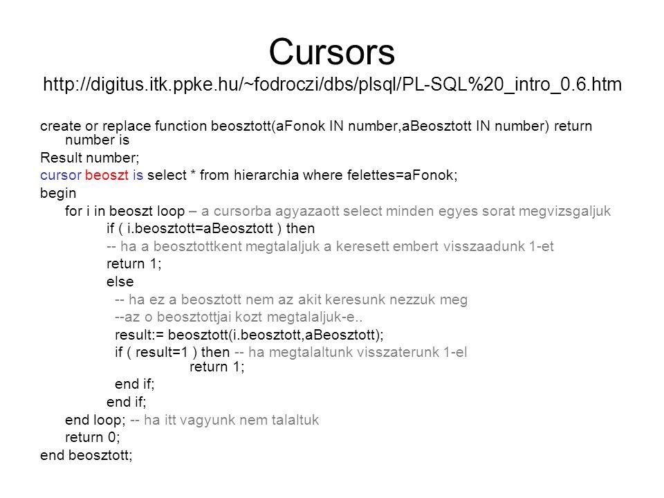 Cursors http://digitus.itk.ppke.hu/~fodroczi/dbs/plsql/PL-SQL%20_intro_0.6.htm create or replace function beosztott(aFonok IN number,aBeosztott IN number) return number is Result number; cursor beoszt is select * from hierarchia where felettes=aFonok; begin for i in beoszt loop – a cursorba agyazaott select minden egyes sorat megvizsgaljuk if ( i.beosztott=aBeosztott ) then -- ha a beosztottkent megtalaljuk a keresett embert visszaadunk 1-et return 1; else -- ha ez a beosztott nem az akit keresunk nezzuk meg --az o beosztottjai kozt megtalaljuk-e..