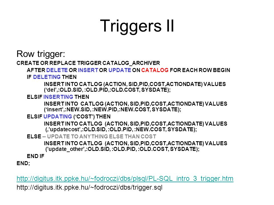 Triggers II Row trigger: CREATE OR REPLACE TRIGGER CATALOG_ARCHIVER AFTER DELETE OR INSERT OR UPDATE ON CATALOG FOR EACH ROW BEGIN IF DELETING THEN INSERT INTO CATLOG (ACTION, SID,PID,COST,ACTIONDATE) VALUES ('del',:OLD.SID, :OLD.PID,:OLD.COST, SYSDATE); ELSIF INSERTING THEN INSERT INTO CATLOG (ACTION, SID,PID,COST,ACTIONDATE) VALUES ('insert',:NEW.SID, :NEW.PID,:NEW.COST, SYSDATE); ELSIF UPDATING ('COST') THEN INSERT INTO CATLOG (ACTION, SID,PID,COST,ACTIONDATE) VALUES (,'updatecost',:OLD.SID, :OLD.PID, :NEW.COST, SYSDATE); ELSE -- UPDATE TO ANYTHING ELSE THAN COST INSERT INTO CATLOG (ACTION, SID,PID,COST,ACTIONDATE) VALUES ('update_other',:OLD.SID, :OLD.PID, :OLD.COST, SYSDATE); END IF END; http://digitus.itk.ppke.hu/~fodroczi/dbs/plsql/PL-SQL_intro_3_trigger.htm http://digitus.itk.ppke.hu/~fodroczi/dbs/trigger.sql