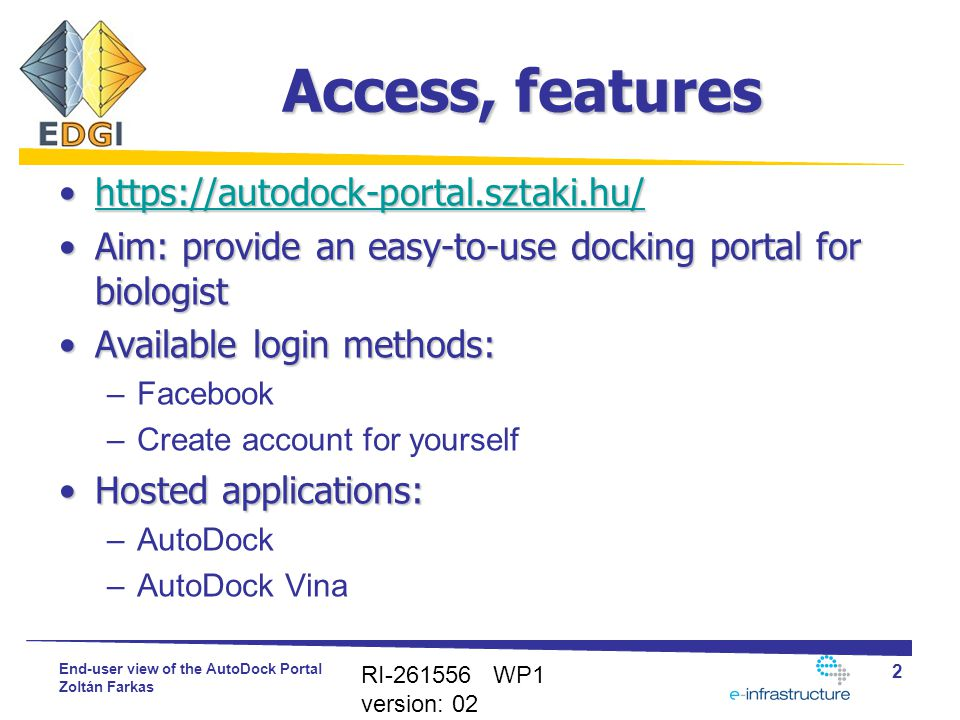 End-user view of the AutoDock Portal Zoltán Farkas Access, features https://autodock-portal.sztaki.hu/https://autodock-portal.sztaki.hu/https://autodock-portal.sztaki.hu/ Aim: provide an easy-to-use docking portal for biologistAim: provide an easy-to-use docking portal for biologist Available login methods:Available login methods: –Facebook –Create account for yourself Hosted applications:Hosted applications: –AutoDock –AutoDock Vina RI-261556 WP1 version: 02 2