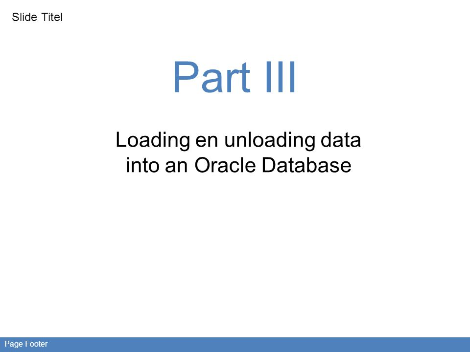 Slide Titel Page Footer Part III Loading en unloading data into an Oracle Database
