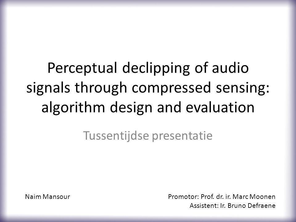Perceptual declipping of audio signals through compressed sensing: algorithm design and evaluation Tussentijdse presentatie Naim MansourPromotor: Prof.