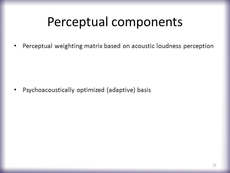 Perceptual components Perceptual weighting matrix based on acoustic loudness perception Psychoacoustically optimized (adaptive) basis 12