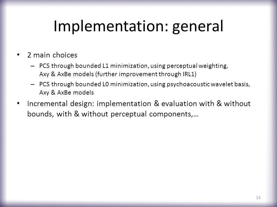 Implementation: general 2 main choices – PCS through bounded L1 minimization, using perceptual weighting, Axy & AxBe models (further improvement through IRL1) – PCS through bounded L0 minimization, using psychoacoustic wavelet basis, Axy & AxBe models Incremental design: implementation & evaluation with & without bounds, with & without perceptual components,… 14