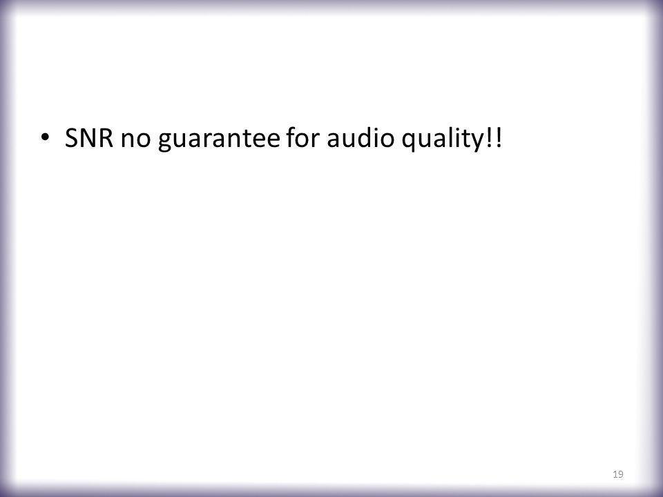 SNR no guarantee for audio quality!! 19